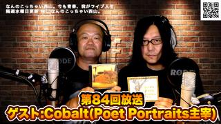 なんのこっちゃい西山。今も青春、我がライブ人生 第84回放送 ゲスト:Cobalt(Poet Portraits主宰)